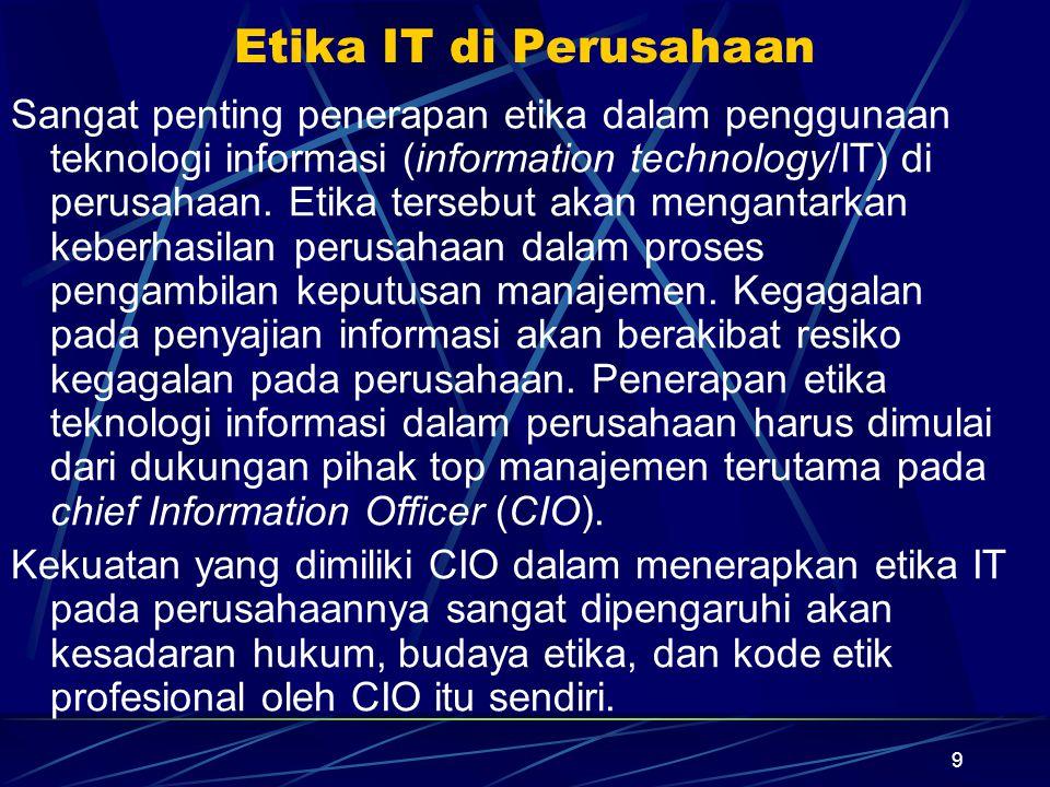 9 Etika IT di Perusahaan Sangat penting penerapan etika dalam penggunaan teknologi informasi (information technology/IT) di perusahaan. Etika tersebut