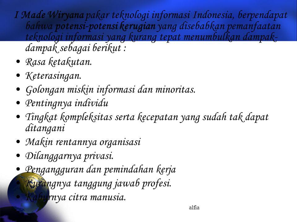 alfia I Made Wiryana pakar teknologi informasi Indonesia, berpendapat bahwa potensi-potensi kerugian yang disebabkan pemanfaatan teknologi informasi yang kurang tepat menumbulkan dampak- dampak sebagai berikut : Rasa ketakutan.