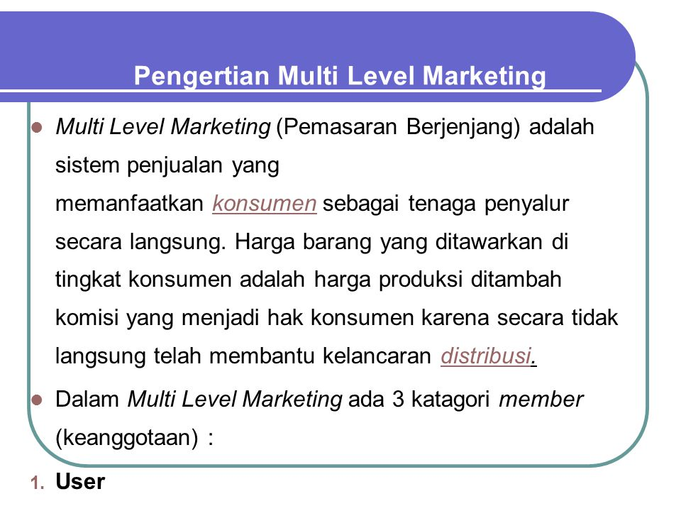 Pengertian Multi Level Marketing Multi Level Marketing (Pemasaran Berjenjang) adalah sistem penjualan yang memanfaatkan konsumen sebagai tenaga penyal