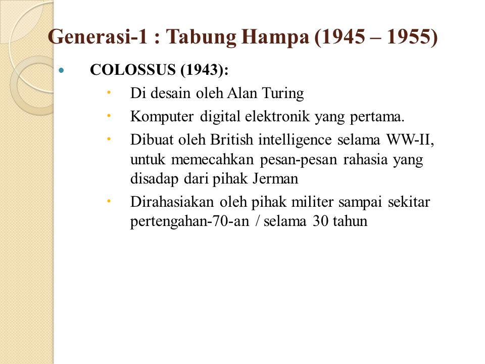 Generasi-1 : Tabung Hampa (1945 – 1955) COLOSSUS (1943):  Di desain oleh Alan Turing  Komputer digital elektronik yang pertama.  Dibuat oleh Britis