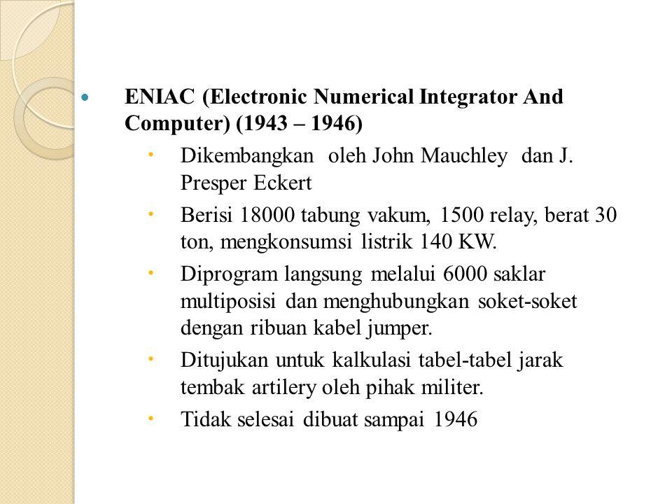 ENIAC (Electronic Numerical Integrator And Computer) (1943 – 1946)  Dikembangkan oleh John Mauchley dan J. Presper Eckert  Berisi 18000 tabung vakum