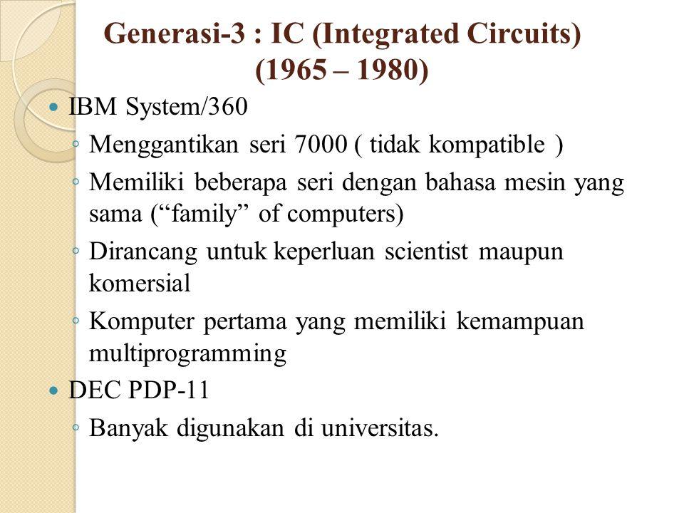Generasi-3 : IC (Integrated Circuits) (1965 – 1980) IBM System/360 ◦ Menggantikan seri 7000 ( tidak kompatible ) ◦ Memiliki beberapa seri dengan bahas