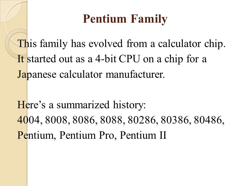 Pentium Family This family has evolved from a calculator chip. It started out as a 4-bit CPU on a chip for a Japanese calculator manufacturer. Here's
