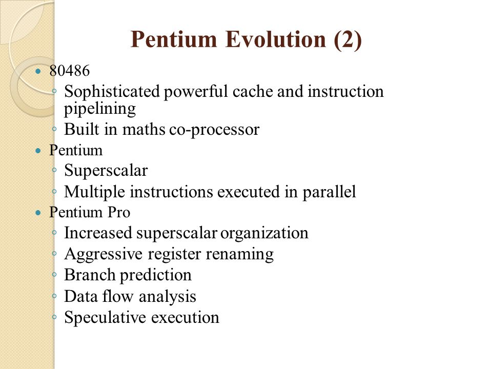 Pentium Evolution (2) 80486 ◦ Sophisticated powerful cache and instruction pipelining ◦ Built in maths co-processor Pentium ◦ Superscalar ◦ Multiple i