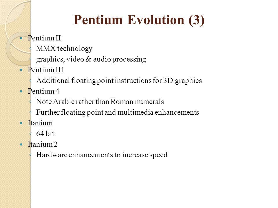Pentium Evolution (3) Pentium II ◦ MMX technology ◦ graphics, video & audio processing Pentium III ◦ Additional floating point instructions for 3D gra