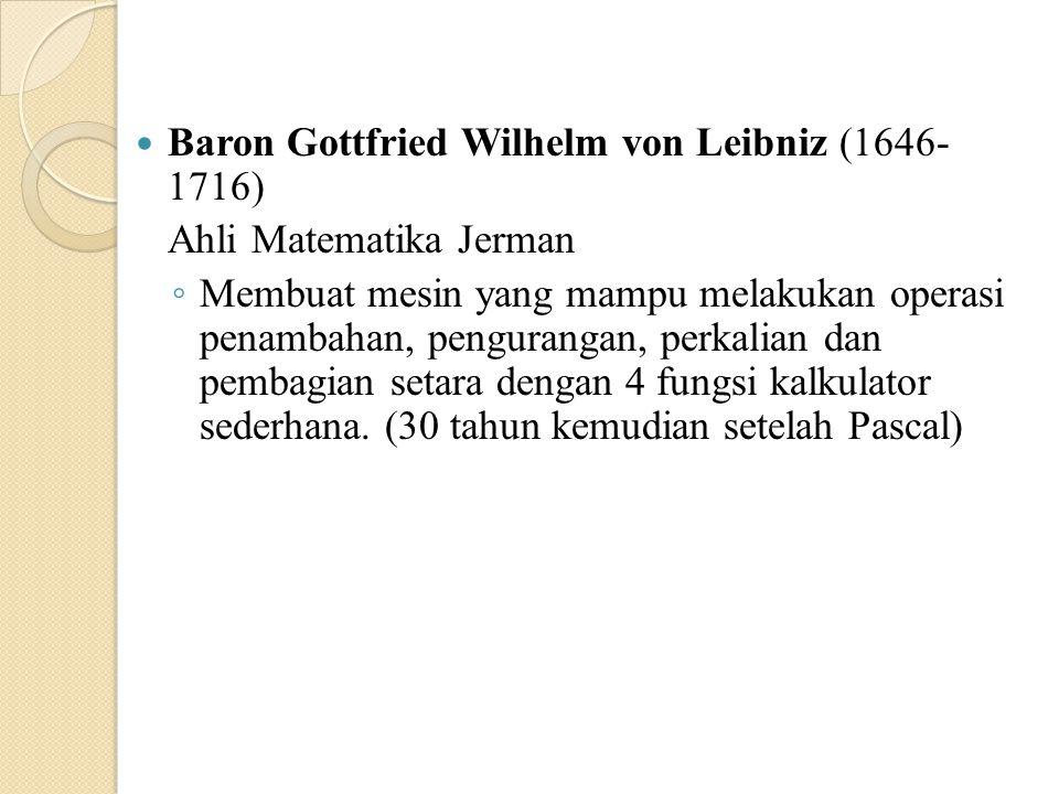 Baron Gottfried Wilhelm von Leibniz (1646- 1716) Ahli Matematika Jerman ◦ Membuat mesin yang mampu melakukan operasi penambahan, pengurangan, perkalia