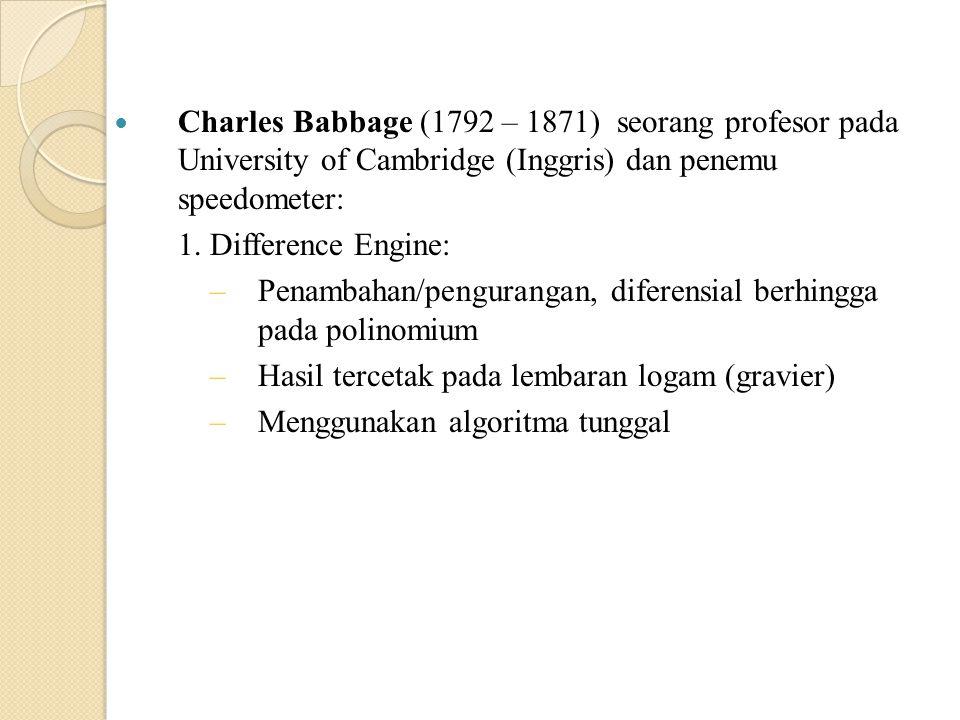 Charles Babbage (1792 – 1871) seorang profesor pada University of Cambridge (Inggris) dan penemu speedometer: 1. Difference Engine: –Penambahan/pengur