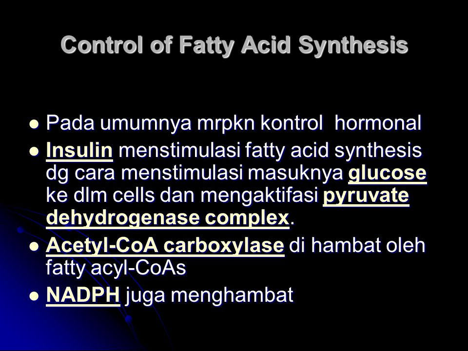 Control of Fatty Acid Synthesis Pada umumnya mrpkn kontrol hormonal Pada umumnya mrpkn kontrol hormonal Insulin menstimulasi fatty acid synthesis dg c