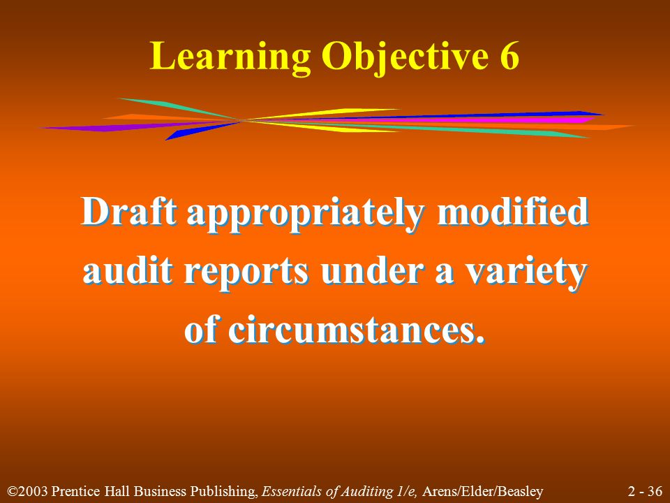 2 - 36 ©2003 Prentice Hall Business Publishing, Essentials of Auditing 1/e, Arens/Elder/Beasley Learning Objective 6 Draft appropriately modified audit reports under a variety of circumstances.