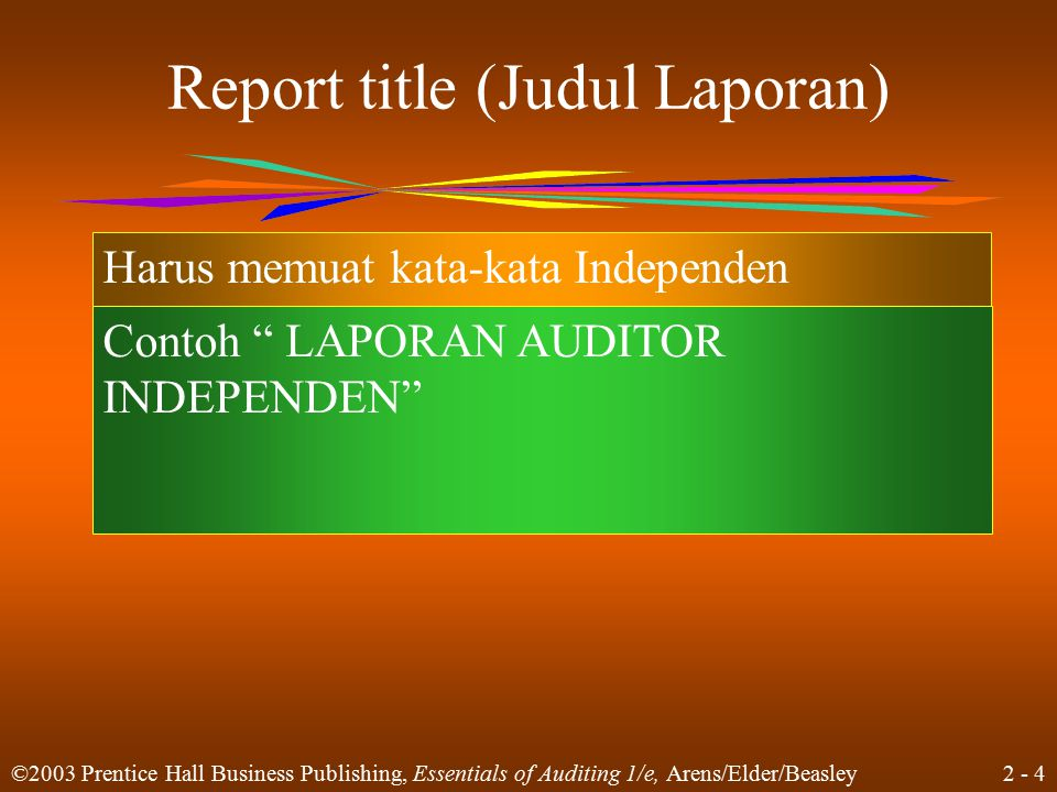 2 - 4 ©2003 Prentice Hall Business Publishing, Essentials of Auditing 1/e, Arens/Elder/Beasley Report title (Judul Laporan) Harus memuat kata-kata Independen Contoh LAPORAN AUDITOR INDEPENDEN