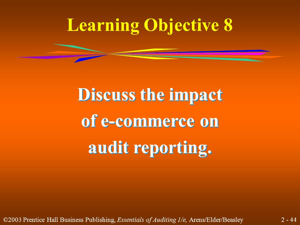 2 - 44 ©2003 Prentice Hall Business Publishing, Essentials of Auditing 1/e, Arens/Elder/Beasley Learning Objective 8 Discuss the impact of e-commerce