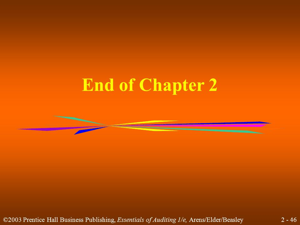 2 - 46 ©2003 Prentice Hall Business Publishing, Essentials of Auditing 1/e, Arens/Elder/Beasley End of Chapter 2