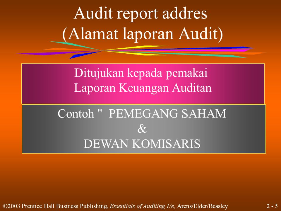 2 - 5 ©2003 Prentice Hall Business Publishing, Essentials of Auditing 1/e, Arens/Elder/Beasley Audit report addres (Alamat laporan Audit) Ditujukan ke