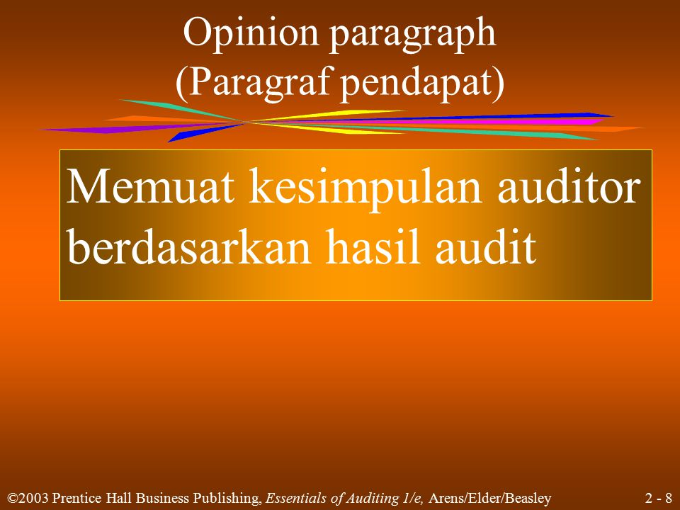 2 - 8 ©2003 Prentice Hall Business Publishing, Essentials of Auditing 1/e, Arens/Elder/Beasley Opinion paragraph (Paragraf pendapat) Memuat kesimpulan auditor berdasarkan hasil audit