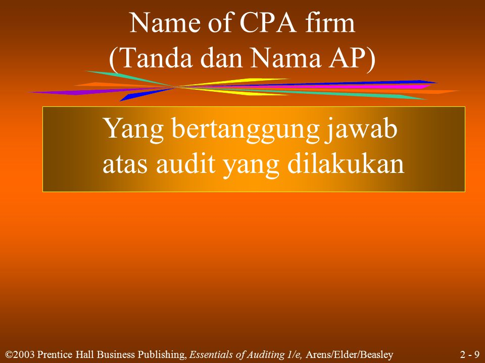 2 - 9 ©2003 Prentice Hall Business Publishing, Essentials of Auditing 1/e, Arens/Elder/Beasley Name of CPA firm (Tanda dan Nama AP) Yang bertanggung j
