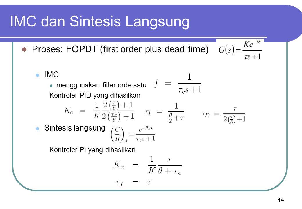 14 IMC dan Sintesis Langsung Proses: FOPDT (first order plus dead time) IMC menggunakan filter orde satu Kontroler PID yang dihasilkan Sintesis langsung Kontroler PI yang dihasilkan