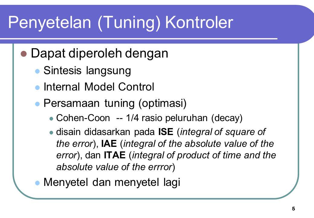 5 Penyetelan (Tuning) Kontroler Dapat diperoleh dengan Sintesis langsung Internal Model Control Persamaan tuning (optimasi) Cohen-Coon -- 1/4 rasio peluruhan (decay) disain didasarkan pada ISE (integral of square of the error), IAE (integral of the absolute value of the error), dan ITAE (integral of product of time and the absolute value of the errror) Menyetel dan menyetel lagi