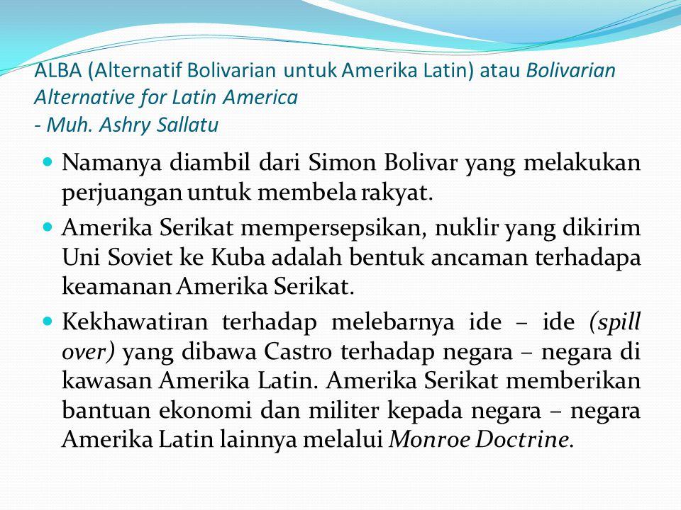 ALBA (Alternatif Bolivarian untuk Amerika Latin) atau Bolivarian Alternative for Latin America - Muh. Ashry Sallatu Namanya diambil dari Simon Bolivar
