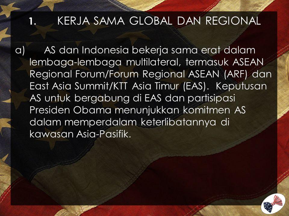 1. KERJA SAMA GLOBAL DAN REGIONAL a)AS dan Indonesia bekerja sama erat dalam lembaga-lembaga multilateral, termasuk ASEAN Regional Forum/Forum Regiona