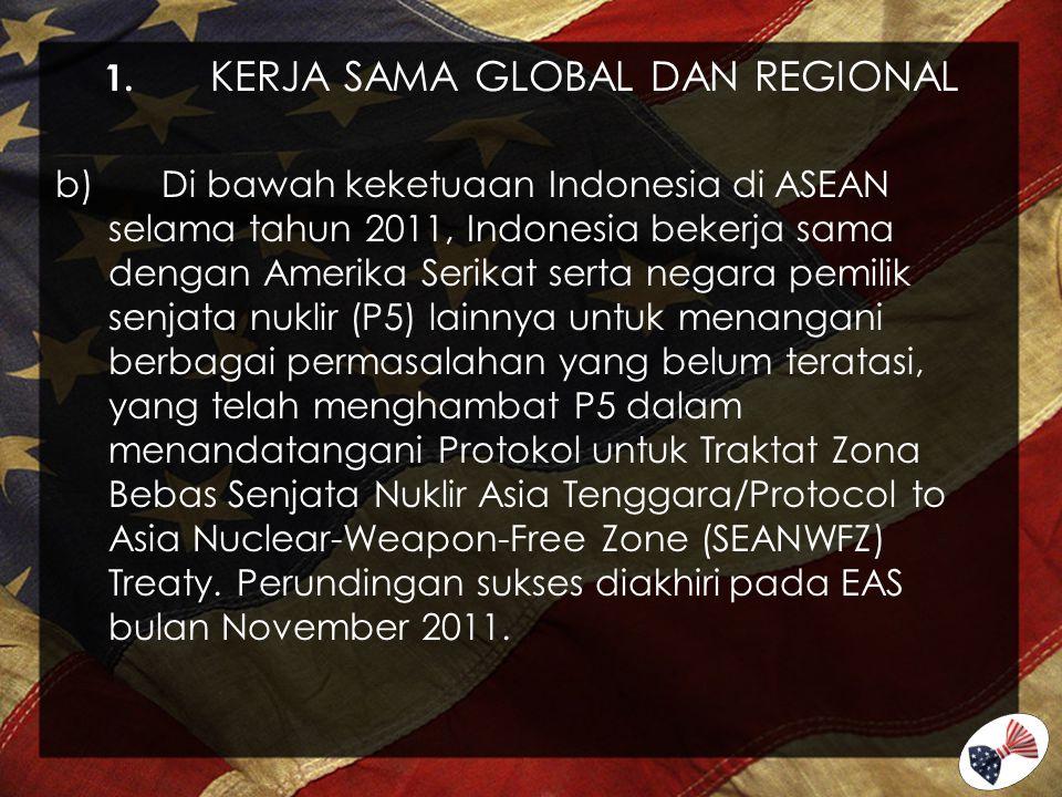 1. KERJA SAMA GLOBAL DAN REGIONAL b)Di bawah keketuaan Indonesia di ASEAN selama tahun 2011, Indonesia bekerja sama dengan Amerika Serikat serta negar