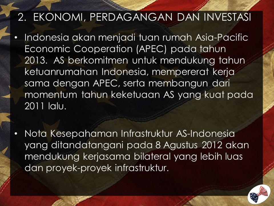 2.EKONOMI, PERDAGANGAN DAN INVESTASI Indonesia akan menjadi tuan rumah Asia-Pacific Economic Cooperation (APEC) pada tahun 2013. AS berkomitmen untuk