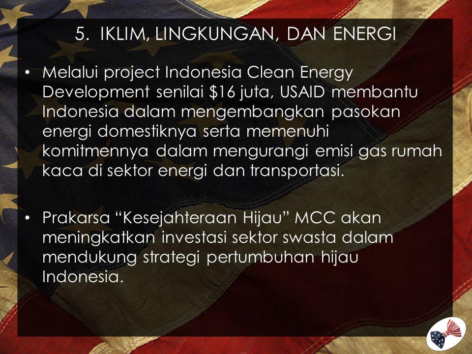 5. IKLIM, LINGKUNGAN, DAN ENERGI Melalui project Indonesia Clean Energy Development senilai $16 juta, USAID membantu Indonesia dalam mengembangkan pas