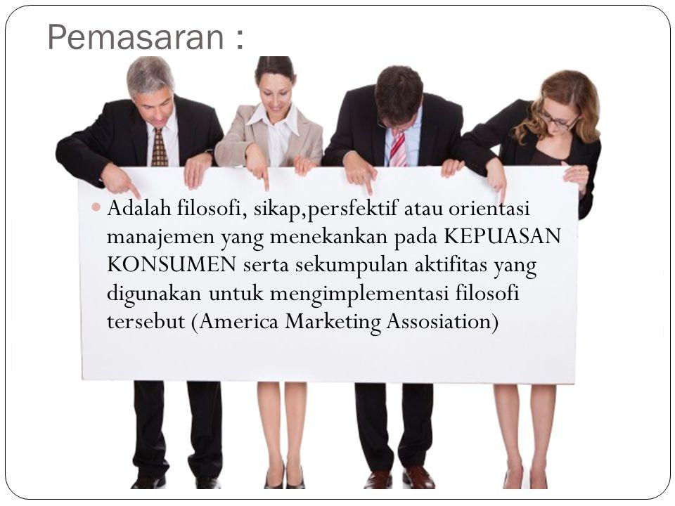 Pemasaran : Adalah filosofi, sikap,persfektif atau orientasi manajemen yang menekankan pada KEPUASAN KONSUMEN serta sekumpulan aktifitas yang digunakan untuk mengimplementasi filosofi tersebut (America Marketing Assosiation)