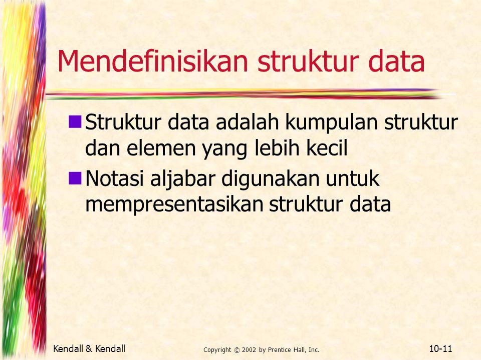 Kendall & Kendall Copyright © 2002 by Prentice Hall, Inc. 10-11 Mendefinisikan struktur data Struktur data adalah kumpulan struktur dan elemen yang le