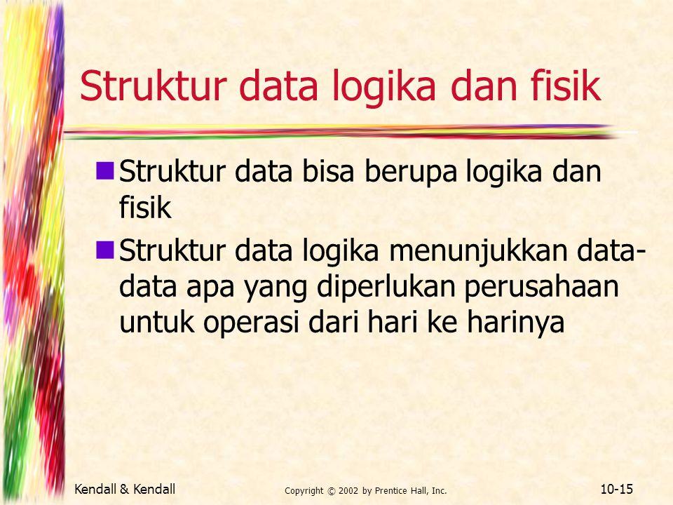 Kendall & Kendall Copyright © 2002 by Prentice Hall, Inc. 10-15 Struktur data logika dan fisik Struktur data bisa berupa logika dan fisik Struktur dat