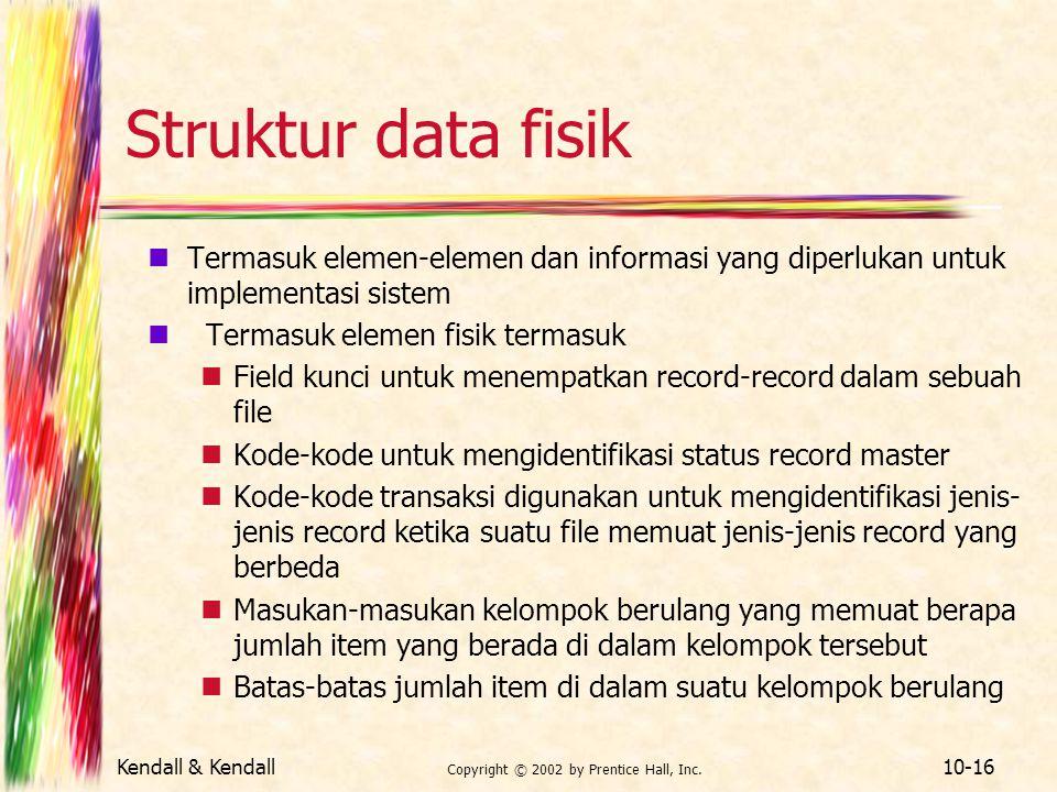 Kendall & Kendall Copyright © 2002 by Prentice Hall, Inc. 10-16 Struktur data fisik Termasuk elemen-elemen dan informasi yang diperlukan untuk impleme