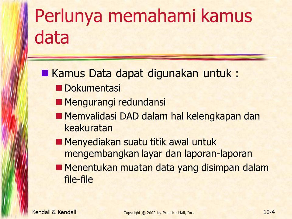 Kendall & Kendall Copyright © 2002 by Prentice Hall, Inc. 10-4 Perlunya memahami kamus data Kamus Data dapat digunakan untuk : Dokumentasi Mengurangi