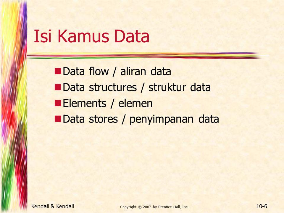 Kendall & Kendall Copyright © 2002 by Prentice Hall, Inc. 10-6 Isi Kamus Data Data flow / aliran data Data structures / struktur data Elements / eleme