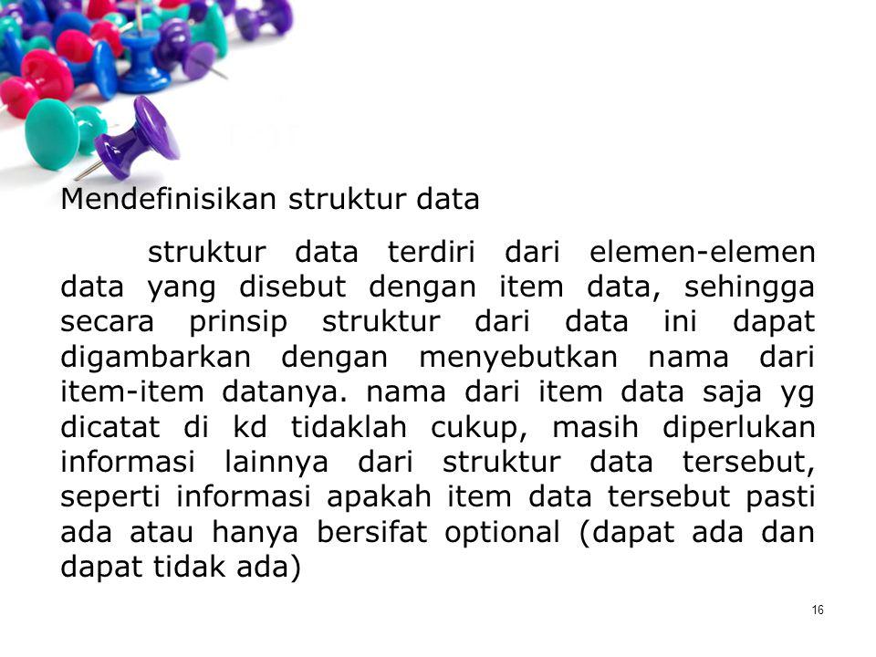 16 Mendefinisikan struktur data struktur data terdiri dari elemen-elemen data yang disebut dengan item data, sehingga secara prinsip struktur dari dat