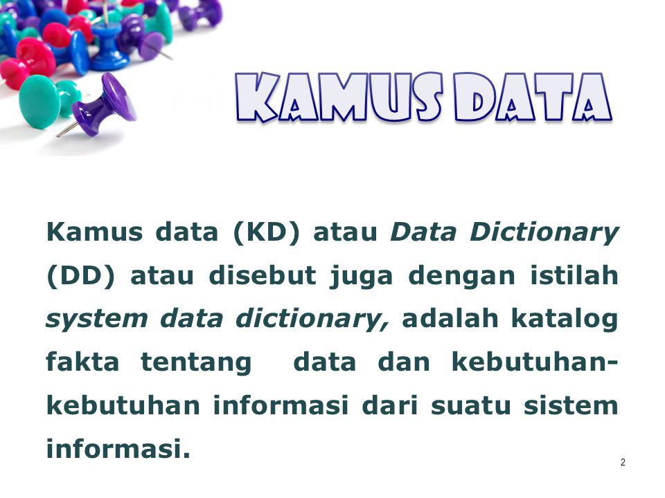 2 Kamus data (KD) atau Data Dictionary (DD) atau disebut juga dengan istilah system data dictionary, adalah katalog fakta tentang data dan kebutuhan-