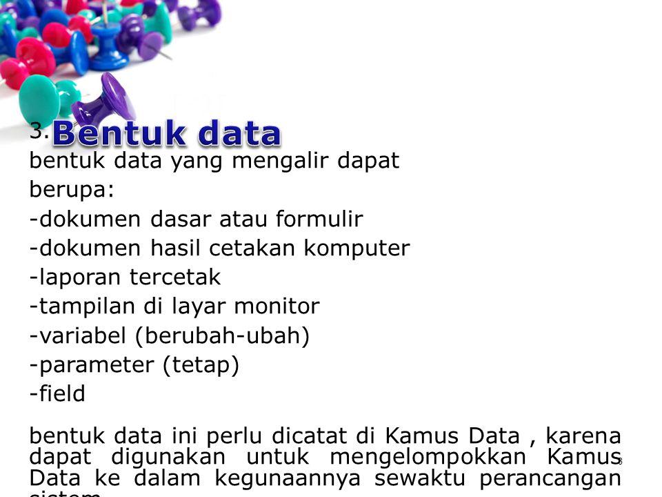 8 3. bentuk data yang mengalir dapat berupa: -dokumen dasar atau formulir -dokumen hasil cetakan komputer -laporan tercetak -tampilan di layar monitor