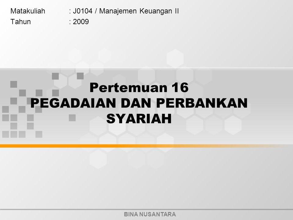 BINA NUSANTARA Pertemuan 16 PEGADAIAN DAN PERBANKAN SYARIAH Matakuliah: J0104 / Manajemen Keuangan II Tahun: 2009