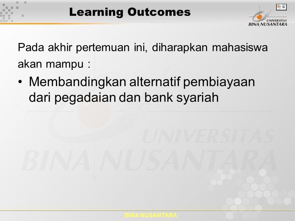 BINA NUSANTARA Learning Outcomes Pada akhir pertemuan ini, diharapkan mahasiswa akan mampu : Membandingkan alternatif pembiayaan dari pegadaian dan ba