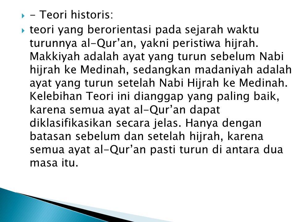  - Teori historis:  teori yang berorientasi pada sejarah waktu turunnya al-Qur'an, yakni peristiwa hijrah. Makkiyah adalah ayat yang turun sebelum N