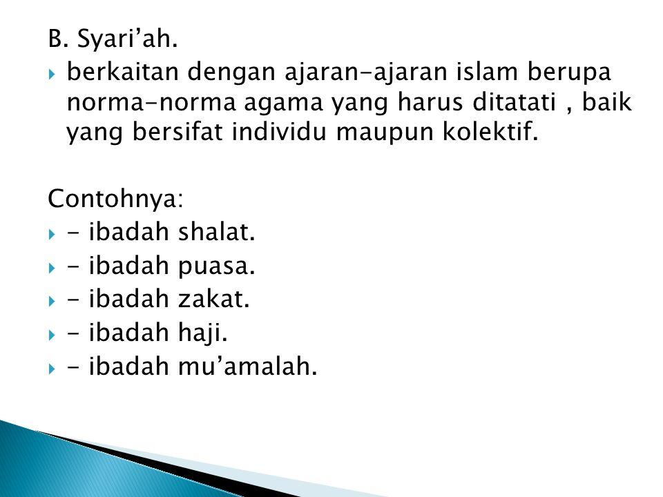 B. Syari'ah.  berkaitan dengan ajaran-ajaran islam berupa norma-norma agama yang harus ditatati, baik yang bersifat individu maupun kolektif. Contohn