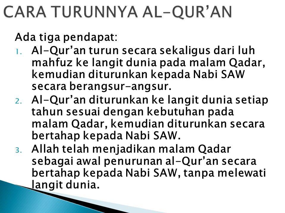 CARA TURUNNYA AL-QUR'AN Ada tiga pendapat: 1. Al-Qur'an turun secara sekaligus dari luh mahfuz ke langit dunia pada malam Qadar, kemudian diturunkan k