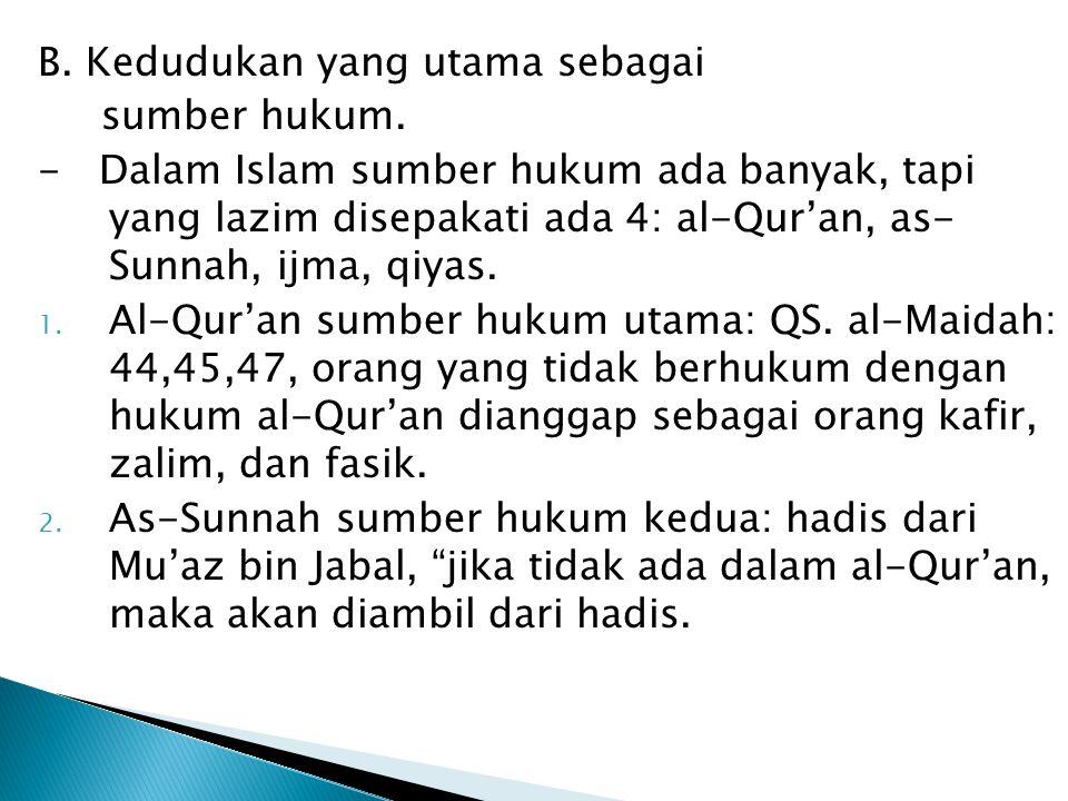 B. Kedudukan yang utama sebagai sumber hukum. - Dalam Islam sumber hukum ada banyak, tapi yang lazim disepakati ada 4: al-Qur'an, as- Sunnah, ijma, qi