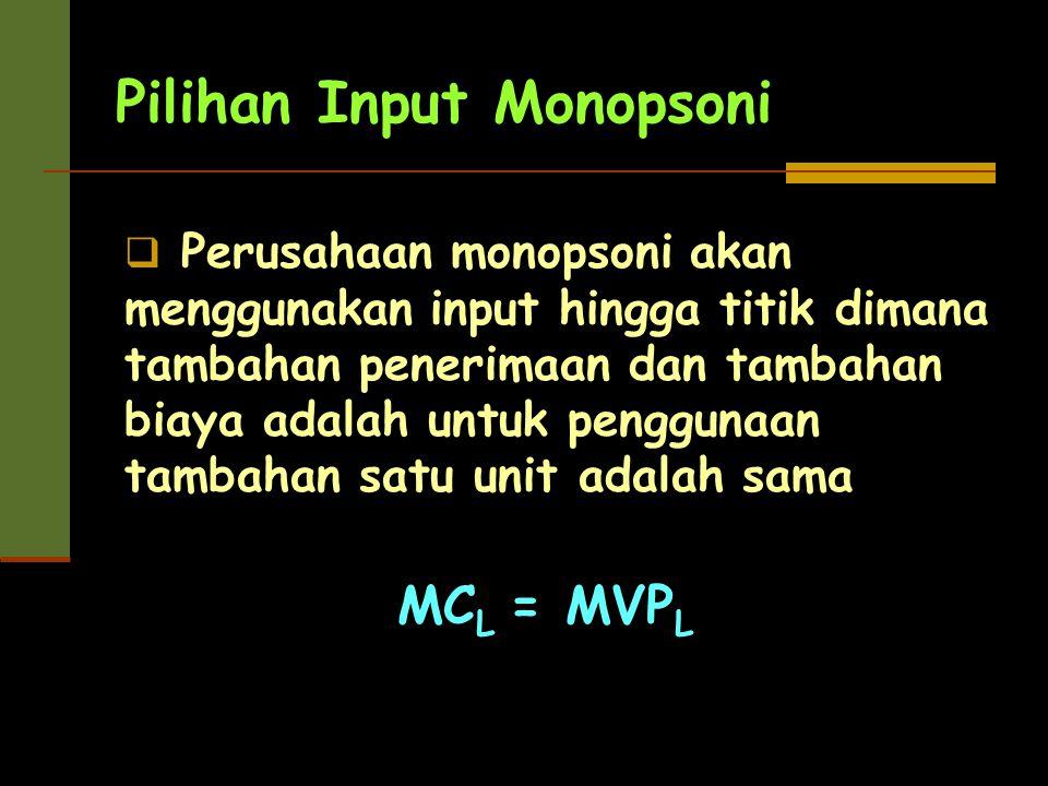 Pilihan Input Monopsoni  Perusahaan monopsoni akan menggunakan input hingga titik dimana tambahan penerimaan dan tambahan biaya adalah untuk pengguna