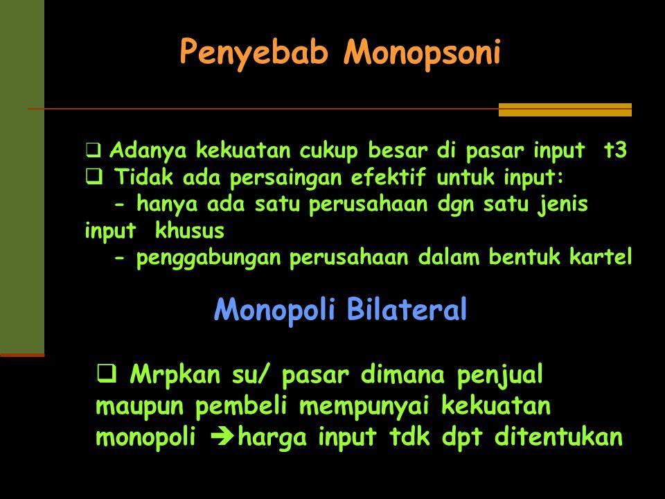 Monopoli Bilateral  Mrpkan su/ pasar dimana penjual maupun pembeli mempunyai kekuatan monopoli  harga input tdk dpt ditentukan Penyebab Monopsoni 