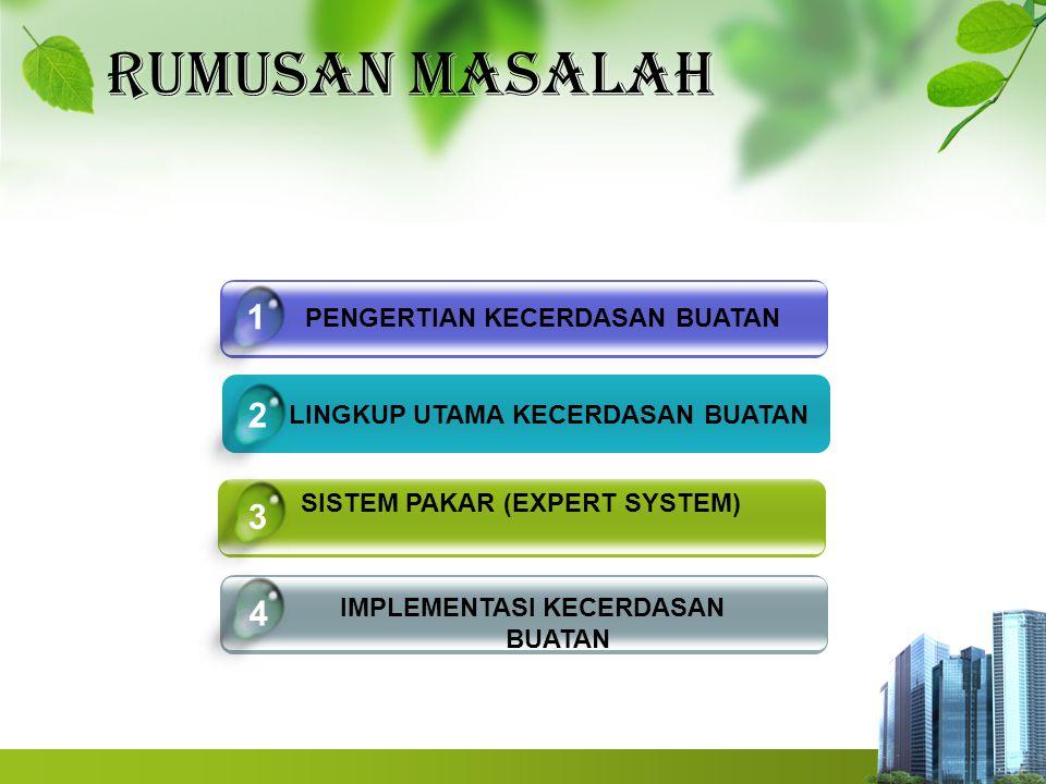 RUMUSAN MASALAH LINGKUP UTAMA KECERDASAN BUATAN SISTEM PAKAR (EXPERT SYSTEM) IMPLEMENTASI KECERDASAN BUATAN 4 1 2 3 PENGERTIAN KECERDASAN BUATAN