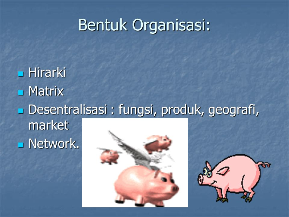 Bentuk Organisasi: Hirarki Hirarki Matrix Matrix Desentralisasi : fungsi, produk, geografi, market Desentralisasi : fungsi, produk, geografi, market Network.