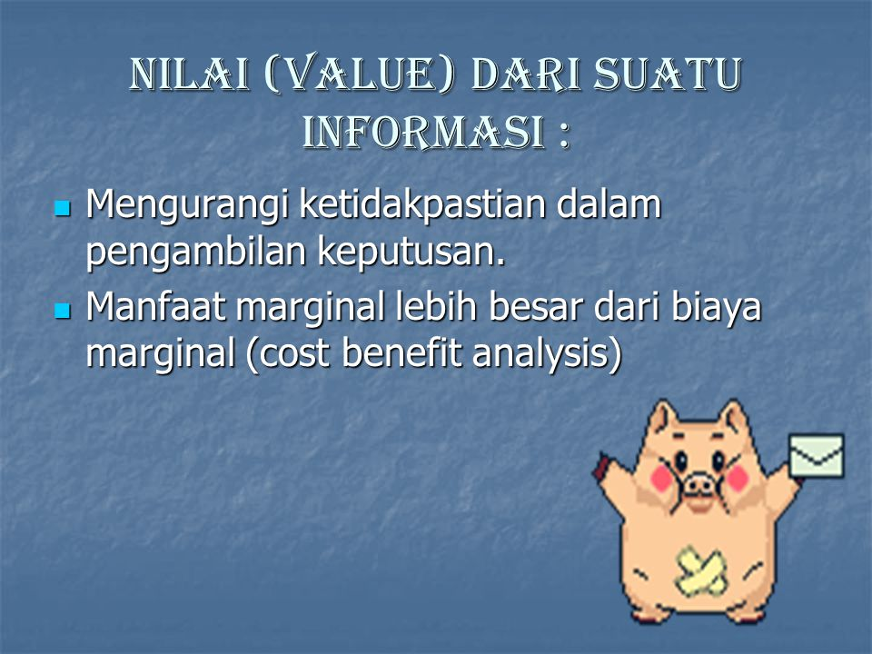 Nilai (value) dari suatu informasi : Mengurangi ketidakpastian dalam pengambilan keputusan.