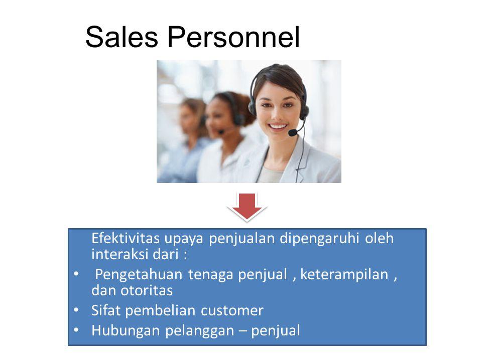 Sales Personnel Efektivitas upaya penjualan dipengaruhi oleh interaksi dari : Pengetahuan tenaga penjual, keterampilan, dan otoritas Sifat pembelian c