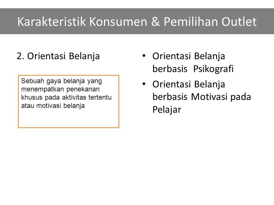 Karakteristik Konsumen & Pemilihan Outlet 2. Orientasi Belanja Orientasi Belanja berbasis Psikografi Orientasi Belanja berbasis Motivasi pada Pelajar