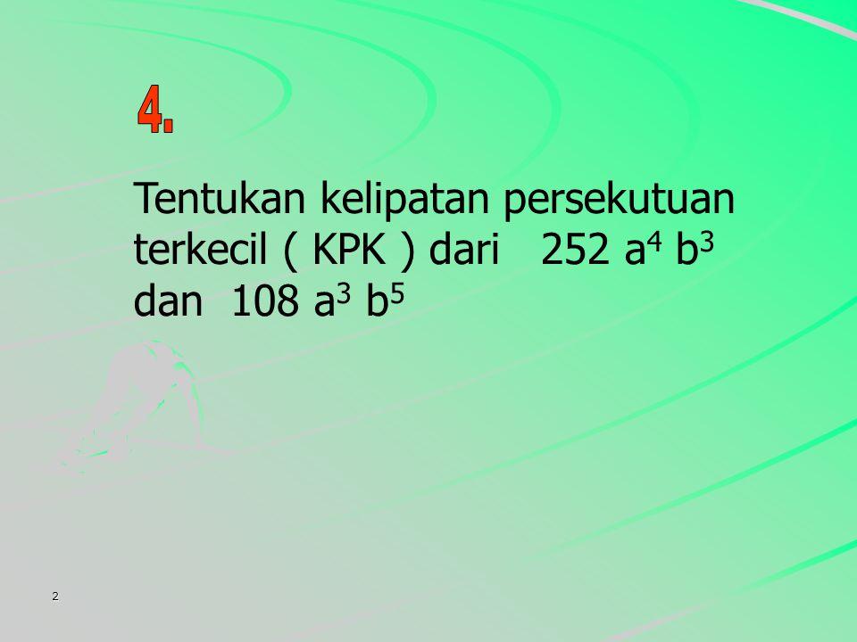2 Tentukan kelipatan persekutuan terkecil ( KPK ) dari 252 a 4 b 3 dan 108 a 3 b 5