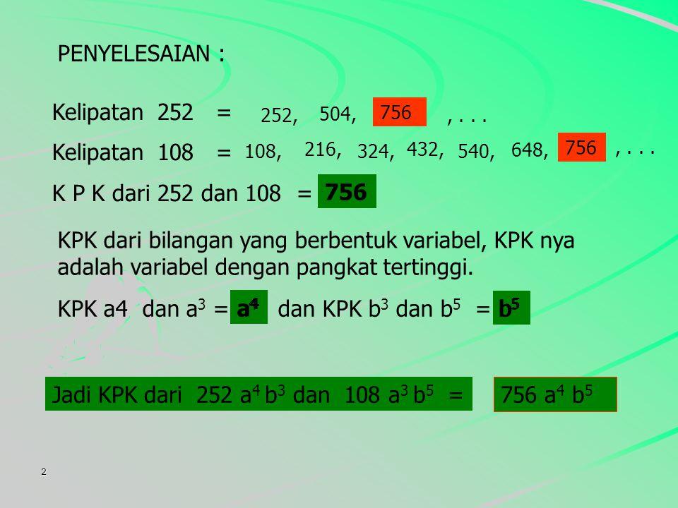 2 PENYELESAIAN : Kelipatan 252 = Kelipatan 108 = K P K dari 252 dan 108 = 756.